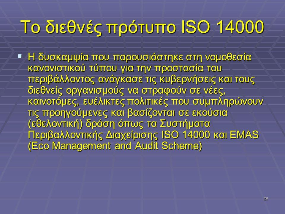 29 Το διεθνές πρότυπο ISO 14000  Η δυσκαμψία που παρουσιάστηκε στη νομοθεσία κανονιστικού τύπου για την προστασία του περιβάλλοντος ανάγκασε τις κυβερνήσεις και τους διεθνείς οργανισμούς να στραφούν σε νέες, καινοτόμες, ευέλικτες πολιτικές που συμπληρώνουν τις προηγούμενες και βασίζονται σε εκούσια (εθελοντική) δράση όπως τα Συστήματα Περιβαλλοντικής Διαχείρισης ISO 14000 και EMAS (Eco Management and Audit Scheme)