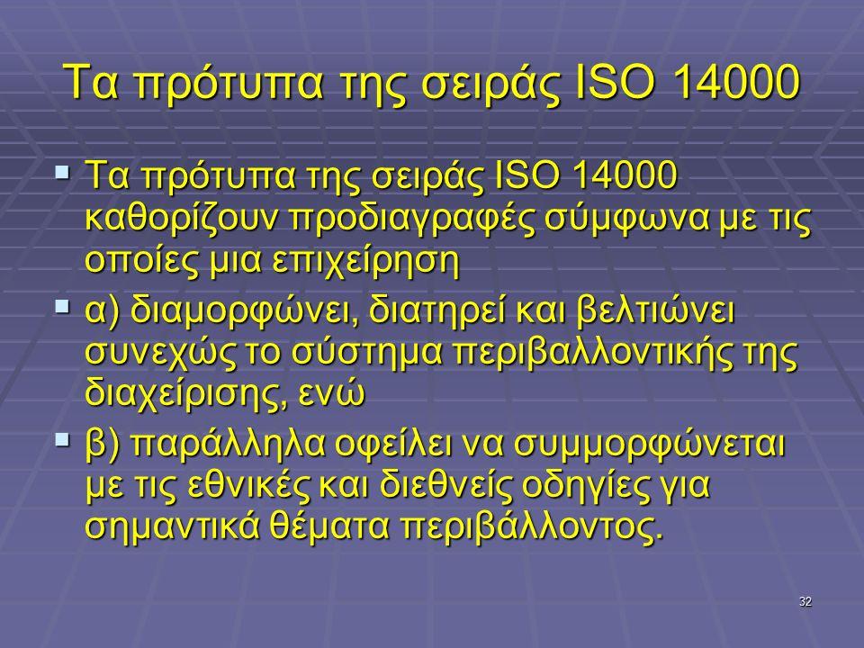 32 Τα πρότυπα της σειράς ISO 14000  Τα πρότυπα της σειράς ISO 14000 καθορίζουν προδιαγραφές σύμφωνα με τις οποίες μια επιχείρηση  α) διαμορφώνει, διατηρεί και βελτιώνει συνεχώς το σύστημα περιβαλλοντικής της διαχείρισης, ενώ  β) παράλληλα οφείλει να συμμορφώνεται με τις εθνικές και διεθνείς οδηγίες για σημαντικά θέματα περιβάλλοντος.