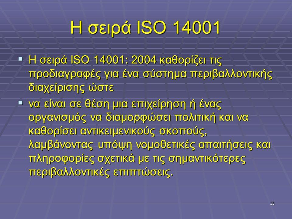 33 Η σειρά ISO 14001  Η σειρά ISO 14001: 2004 καθορίζει τις προδιαγραφές για ένα σύστημα περιβαλλοντικής διαχείρισης ώστε  να είναι σε θέση μια επιχείρηση ή ένας οργανισμός να διαμορφώσει πολιτική και να καθορίσει αντικειμενικούς σκοπούς, λαμβάνοντας υπόψη νομοθετικές απαιτήσεις και πληροφορίες σχετικά με τις σημαντικότερες περιβαλλοντικές επιπτώσεις.