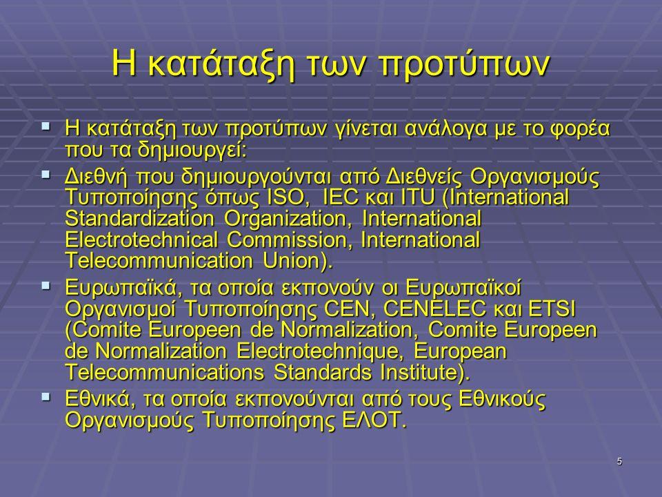 5 Η κατάταξη των προτύπων  Η κατάταξη των προτύπων γίνεται ανάλογα με το φορέα που τα δημιουργεί:  Διεθνή που δημιουργούνται από Διεθνείς Οργανισμούς Τυποποίησης όπως ISO, IEC και ITU (International Standardization Organization, International Electrotechnical Commission, International Telecommunication Union).
