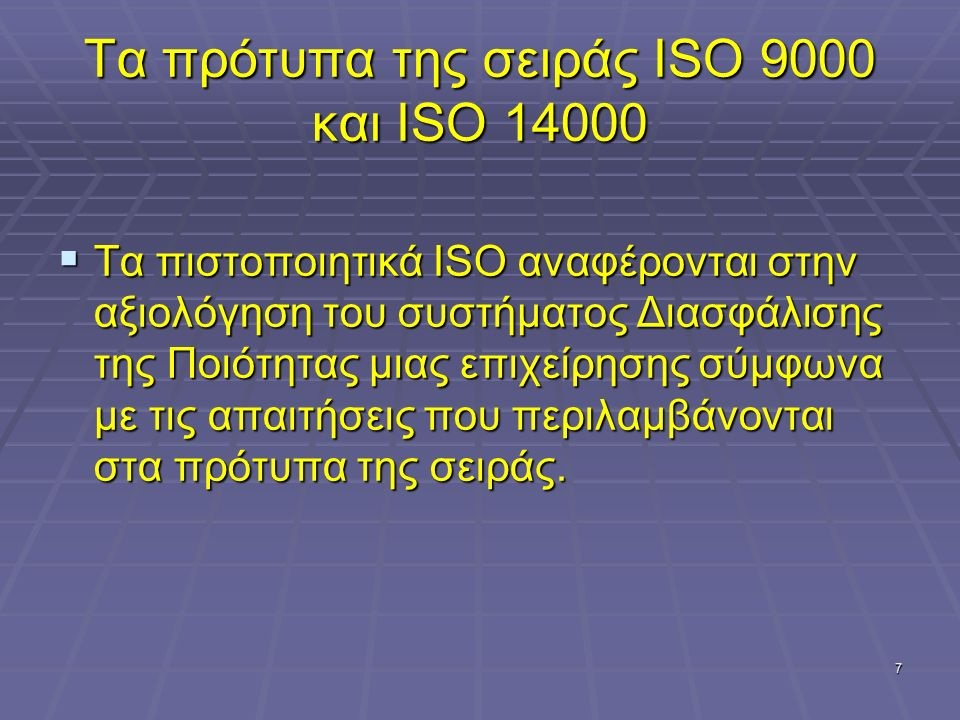 7 Τα πρότυπα της σειράς ISO 9000 και ISO 14000  Τα πιστοποιητικά ISO αναφέρονται στην αξιολόγηση του συστήματος Διασφάλισης της Ποιότητας μιας επιχείρησης σύμφωνα με τις απαιτήσεις που περιλαμβάνονται στα πρότυπα της σειράς.