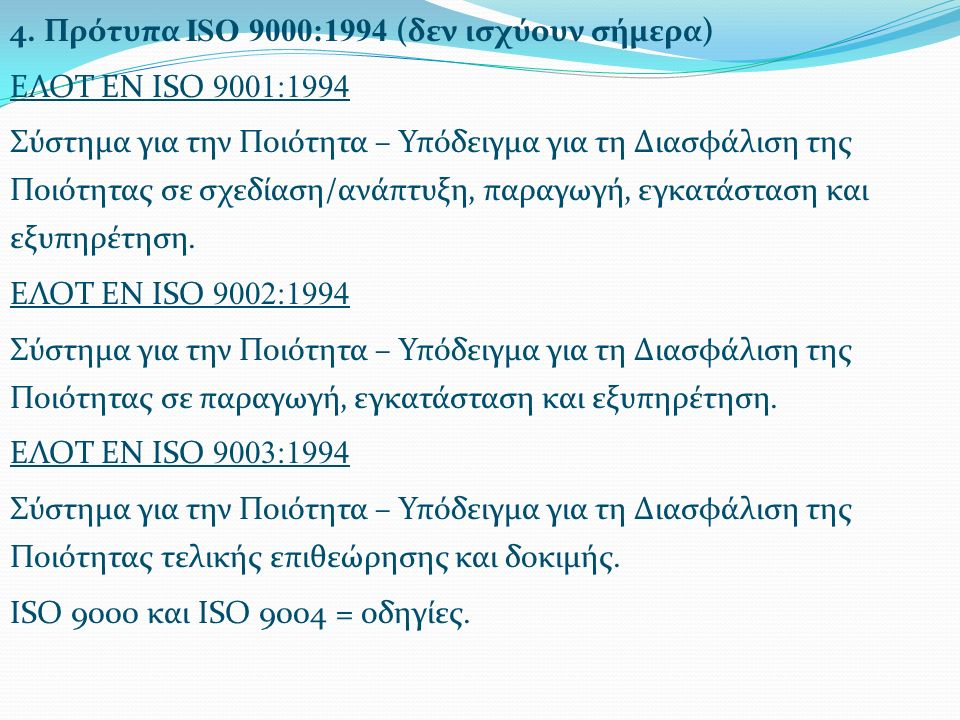 4. Πρότυπα ISO 9000:1994 (δεν ισχύουν σήμερα) ΕΛΟΤ ΕΝ ISO 9001:1994 Σύστημα για την Ποιότητα – Υπόδειγμα για τη Διασφάλιση της Ποιότητας σε σχεδίαση/α