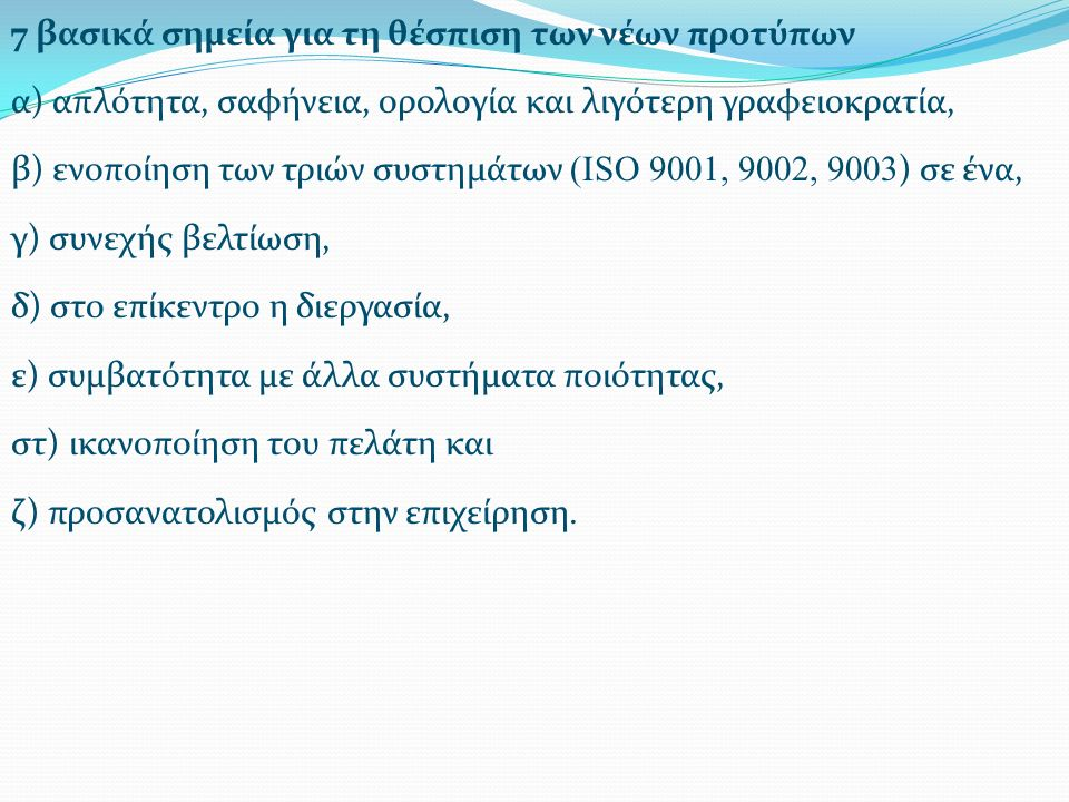 7 βασικά σημεία για τη θέσπιση των νέων προτύπων α) απλότητα, σαφήνεια, ορολογία και λιγότερη γραφειοκρατία, β) ενοποίηση των τριών συστημάτων (ISO 9001, 9002, 9003 ) σε ένα, γ) συνεχής βελτίωση, δ) στο επίκεντρο η διεργασία, ε) συμβατότητα με άλλα συστήματα ποιότητας, στ) ικανοποίηση του πελάτη και ζ) προσανατολισμός στην επιχείρηση.
