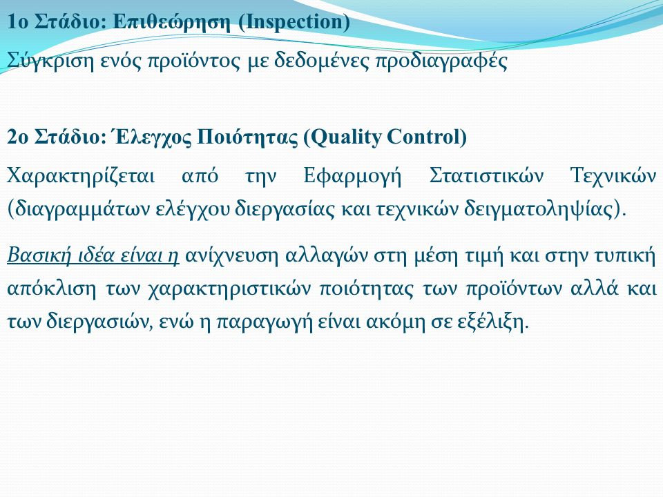 1ο Στάδιο: Επιθεώρηση (Inspection) Σύγκριση ενός προϊόντος με δεδομένες προδιαγραφές 2ο Στάδιο: Έλεγχος Ποιότητας (Quality Control) Χαρακτηρίζεται από την Εφαρμογή Στατιστικών Τεχνικών (διαγραμμάτων ελέγχου διεργασίας και τεχνικών δειγματοληψίας).