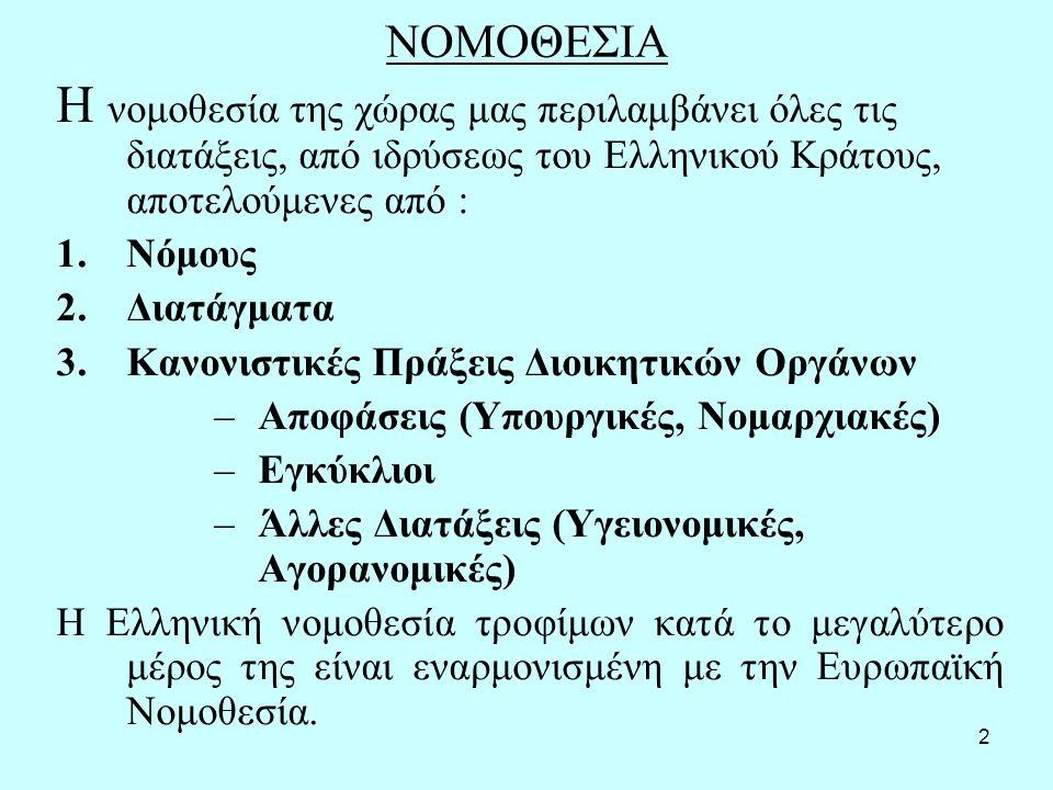 2 ΝΟΜΟΘΕΣΙΑ Η νομοθεσία της χώρας μας περιλαμβάνει όλες τις διατάξεις, από ιδρύσεως του Ελληνικού Κράτους, αποτελούμενες από : 1.Νόμους 2.Διατάγματα 3.Κανονιστικές Πράξεις Διοικητικών Οργάνων –Αποφάσεις (Υπουργικές, Νομαρχιακές) –Εγκύκλιοι –Άλλες Διατάξεις (Υγειονομικές, Αγορανομικές) Η Ελληνική νομοθεσία τροφίμων κατά το μεγαλύτερο μέρος της είναι εναρμονισμένη με την Ευρωπαϊκή Νομοθεσία.