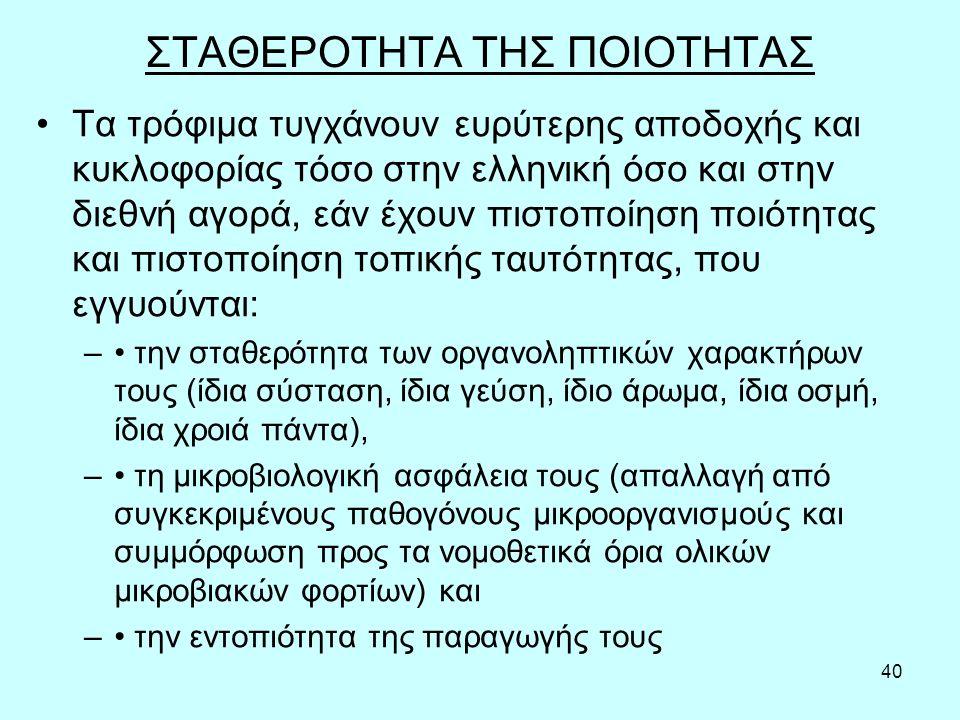 40 ΣΤΑΘΕΡΟΤΗΤΑ ΤΗΣ ΠΟΙΟΤΗΤΑΣ Τα τρόφιμα τυγχάνουν ευρύτερης αποδοχής και κυκλοφορίας τόσο στην ελληνική όσο και στην διεθνή αγορά, εάν έχουν πιστοποίηση ποιότητας και πιστοποίηση τοπικής ταυτότητας, που εγγυούνται: – την σταθερότητα των οργανοληπτικών χαρακτήρων τους (ίδια σύσταση, ίδια γεύση, ίδιο άρωμα, ίδια οσμή, ίδια χροιά πάντα), – τη μικροβιολογική ασφάλεια τους (απαλλαγή από συγκεκριμένους παθογόνους μικροοργανισμούς και συμμόρφωση προς τα νομοθετικά όρια ολικών μικροβιακών φορτίων) και – την εντοπιότητα της παραγωγής τους
