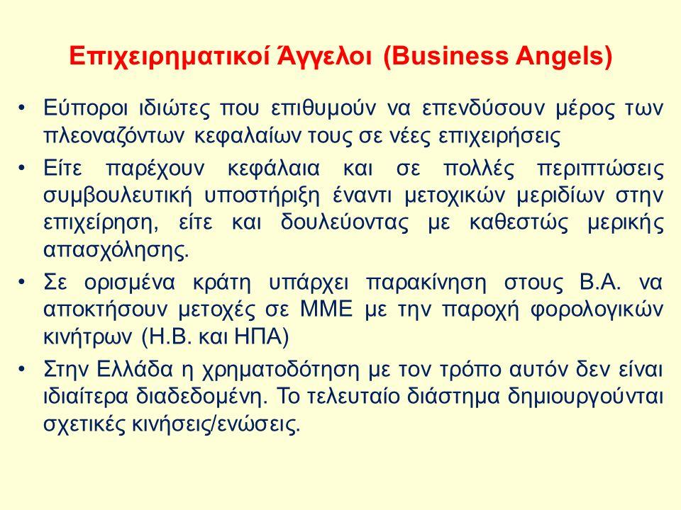 Επιχειρηματικοί Άγγελοι (Business Angels) Eύποροι ιδιώτες που επιθυμούν να επενδύσουν μέρος των πλεοναζόντων κεφαλαίων τους σε νέες επιχειρήσεις Είτε παρέχουν κεφάλαια και σε πολλές περιπτώσεις συμβουλευτική υποστήριξη έναντι μετοχικών μεριδίων στην επιχείρηση, είτε και δουλεύοντας με καθεστώς μερικής απασχόλησης.