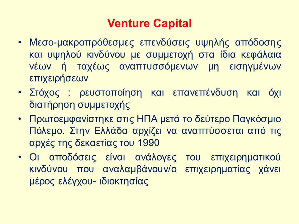 Venture Capital Μεσο-μακροπρόθεσμες επενδύσεις υψηλής απόδοσης και υψηλού κινδύνου με συμμετοχή στα ίδια κεφάλαια νέων ή ταχέως αναπτυσσόμενων μη εισηγμένων επιχειρήσεων Στόχος : ρευστοποίηση και επανεπένδυση και όχι διατήρηση συμμετοχής Πρωτοεμφανίστηκε στις ΗΠΑ μετά το δεύτερο Παγκόσμιο Πόλεμο.
