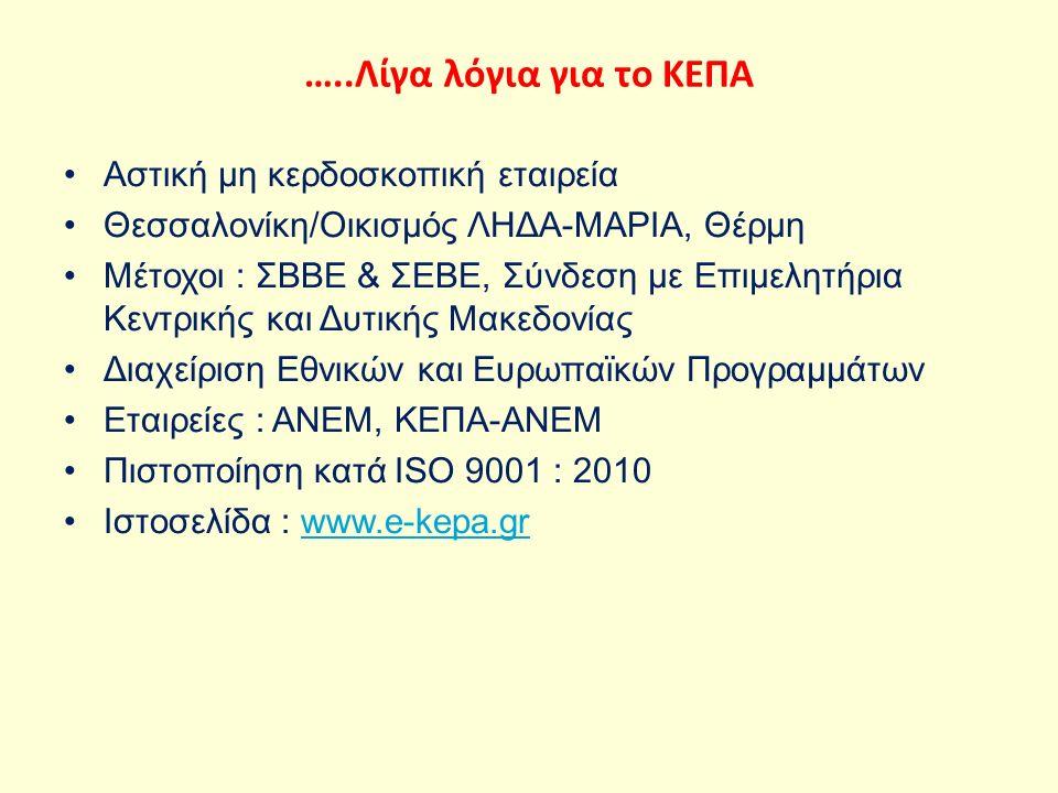 …..Λίγα λόγια για το ΚΕΠΑ Αστική μη κερδοσκοπική εταιρεία Θεσσαλονίκη/Οικισμός ΛΗΔΑ-ΜΑΡΙΑ, Θέρμη Μέτοχοι : ΣΒΒΕ & ΣΕΒΕ, Σύνδεση με Επιμελητήρια Κεντρικής και Δυτικής Μακεδονίας Διαχείριση Εθνικών και Ευρωπαϊκών Προγραμμάτων Εταιρείες : ΑΝΕΜ, ΚΕΠΑ-ΑΝΕΜ Πιστοποίηση κατά ISO 9001 : 2010 Ιστοσελίδα : www.e-kepa.grwww.e-kepa.gr