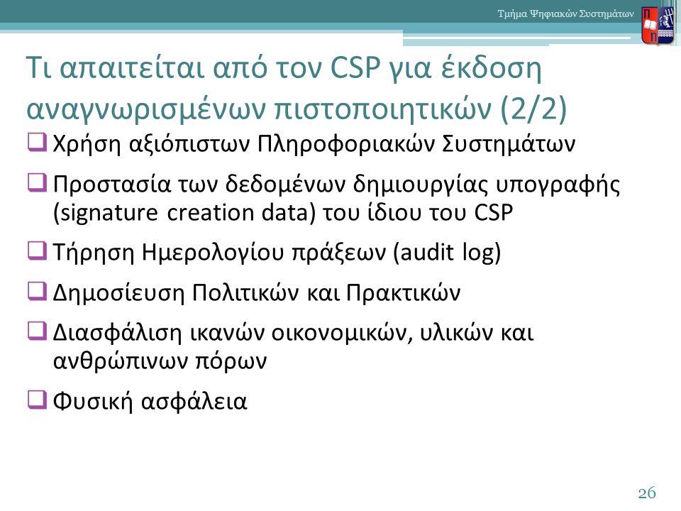 Τι απαιτείται από τον CSP για έκδοση αναγνωρισμένων πιστοποιητικών (2/2)  Χρήση αξιόπιστων Πληροφοριακών Συστημάτων  Προστασία των δεδομένων δημιουργίας υπογραφής (signature creation data) του ίδιου του CSP  Τήρηση Ημερολογίου πράξεων (audit log)  Δημοσίευση Πολιτικών και Πρακτικών  Διασφάλιση ικανών οικονομικών, υλικών και ανθρώπινων πόρων  Φυσική ασφάλεια 26 Τμήμα Ψηφιακών Συστημάτων