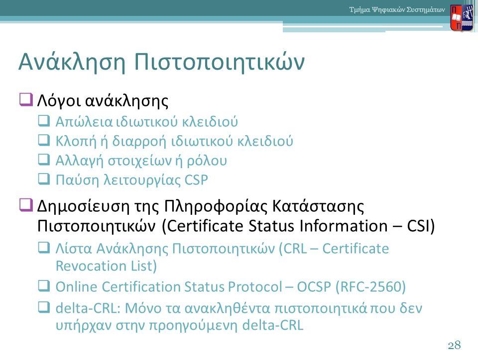 Ανάκληση Πιστοποιητικών  Λόγοι ανάκλησης  Απώλεια ιδιωτικού κλειδιού  Κλοπή ή διαρροή ιδιωτικού κλειδιού  Αλλαγή στοιχείων ή ρόλου  Παύση λειτουργίας CSP  Δημοσίευση της Πληροφορίας Κατάστασης Πιστοποιητικών (Certificate Status Information – CSI)  Λίστα Ανάκλησης Πιστοποιητικών (CRL – Certificate Revocation List)  Online Certification Status Protocol – OCSP (RFC-2560)  delta-CRL: Μόνο τα ανακληθέντα πιστοποιητικά που δεν υπήρχαν στην προηγούμενη delta-CRL 28 Τμήμα Ψηφιακών Συστημάτων