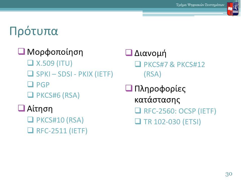 Πρότυπα 30 Τμήμα Ψηφιακών Συστημάτων  Μορφοποίηση  X.509 (ITU)  SPKI – SDSI - PKIX (IETF)  PGP  PKCS#6 (RSA)  Αίτηση  PKCS#10 (RSA)  RFC-2511 (IETF)  Διανομή  PKCS#7 & PKCS#12 (RSA)  Πληροφορίες κατάστασης  RFC-2560: OCSP (IETF)  TR 102-030 (ETSI)