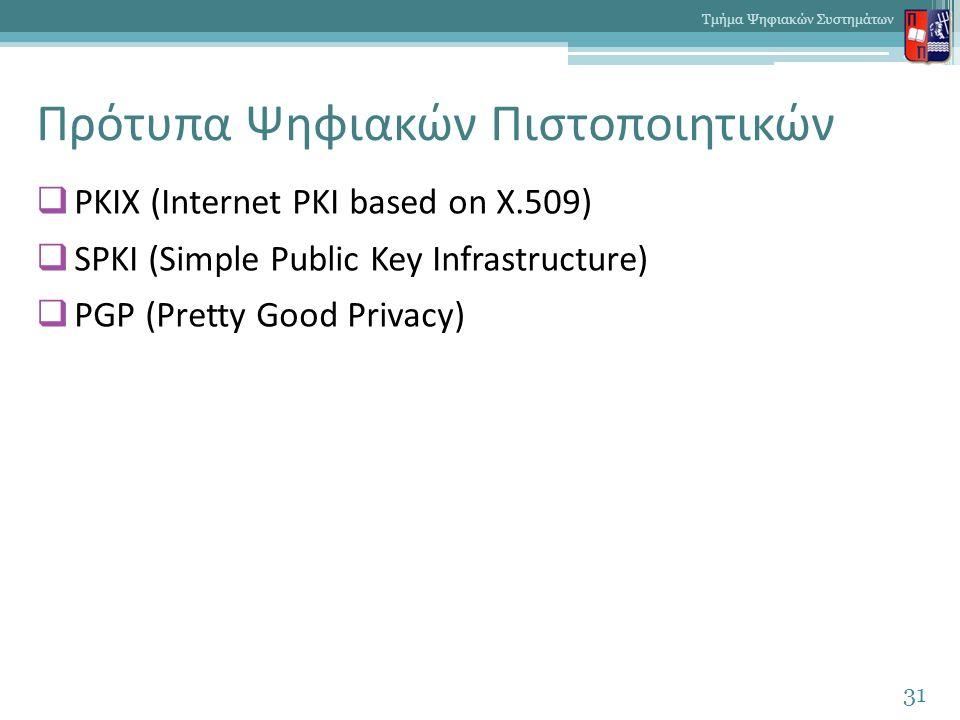 Πρότυπα Ψηφιακών Πιστοποιητικών  PKIX (Internet PKI based on X.509)  SPKI (Simple Public Key Infrastructure)  PGP (Pretty Good Privacy) 31 Τμήμα Ψηφιακών Συστημάτων