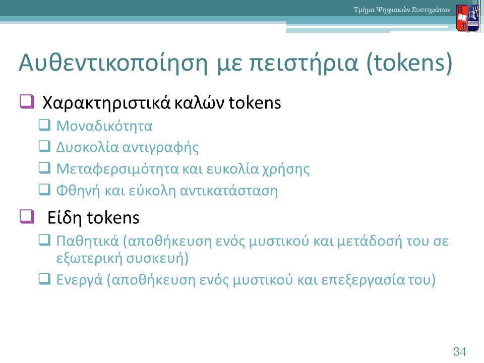 Αυθεντικοποίηση με πειστήρια (tokens)  Χαρακτηριστικά καλών tokens  Μοναδικότητα  Δυσκολία αντιγραφής  Μεταφερσιμότητα και ευκολία χρήσης  Φθηνή και εύκολη αντικατάσταση  Είδη tokens  Παθητικά (αποθήκευση ενός μυστικού και μετάδοσή του σε εξωτερική συσκευή)  Ενεργά (αποθήκευση ενός μυστικού και επεξεργασία του) 34 Τμήμα Ψηφιακών Συστημάτων
