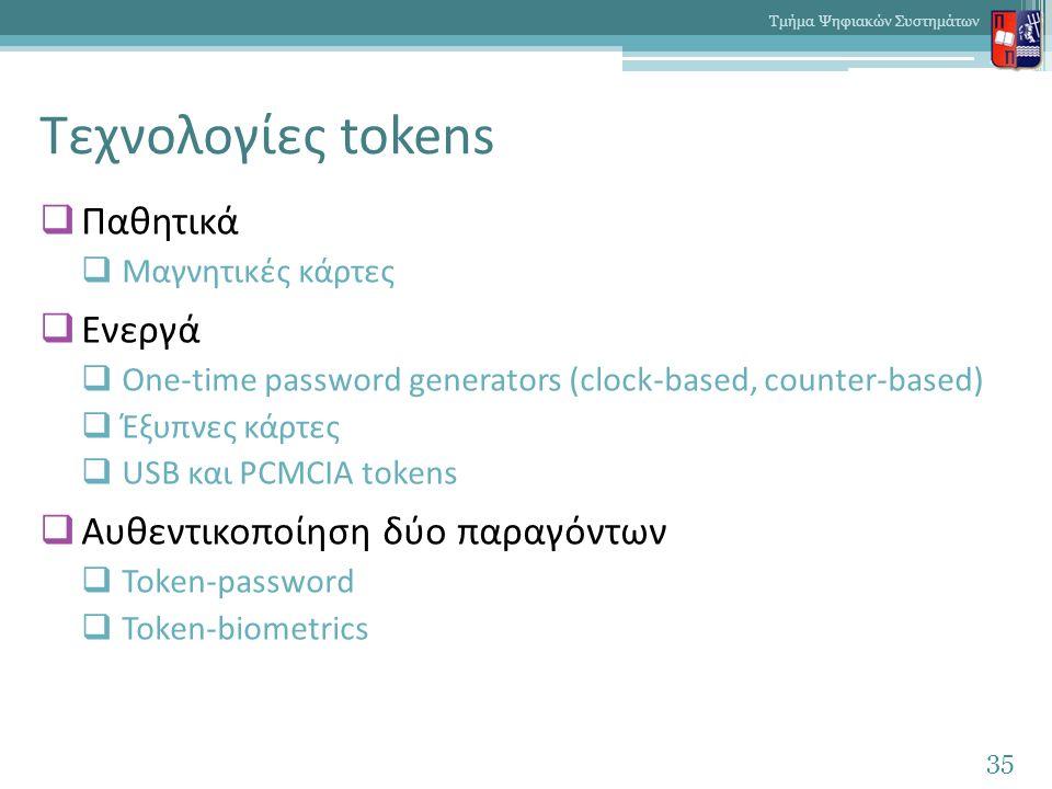Τεχνολογίες tokens  Παθητικά  Μαγνητικές κάρτες  Ενεργά  One-time password generators (clock-based, counter-based)  Έξυπνες κάρτες  USB και PCMCIA tokens  Αυθεντικοποίηση δύο παραγόντων  Token-password  Token-biometrics 35 Τμήμα Ψηφιακών Συστημάτων