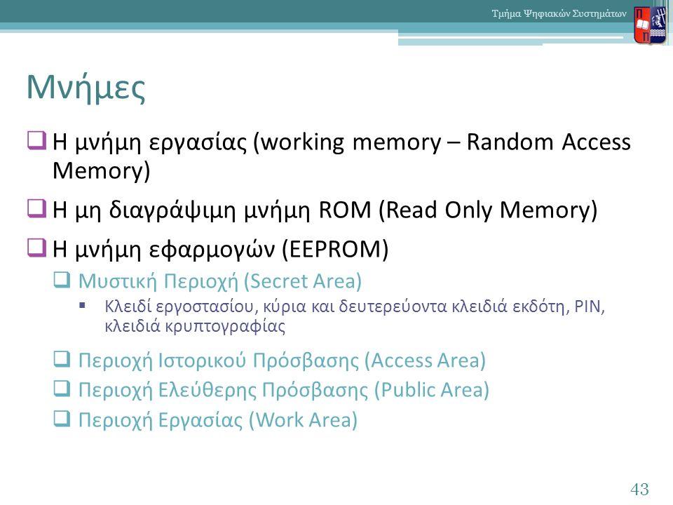 Μνήμες  Η μνήμη εργασίας (working memory – Random Access Memory)  Η μη διαγράψιμη μνήμη ROM (Read Only Memory)  Η μνήμη εφαρμογών (EEPROM)  Μυστική Περιοχή (Secret Area)  Κλειδί εργοστασίου, κύρια και δευτερεύοντα κλειδιά εκδότη, PIN, κλειδιά κρυπτογραφίας  Περιοχή Ιστορικού Πρόσβασης (Access Area)  Περιοχή Ελεύθερης Πρόσβασης (Public Area)  Περιοχή Εργασίας (Work Area) 43 Τμήμα Ψηφιακών Συστημάτων