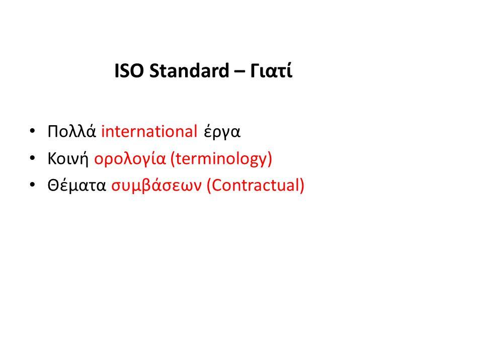 ISO Standard – Γιατί Πολλά international έργα Κοινή ορολογία (terminology) Θέματα συμβάσεων (Contractual)
