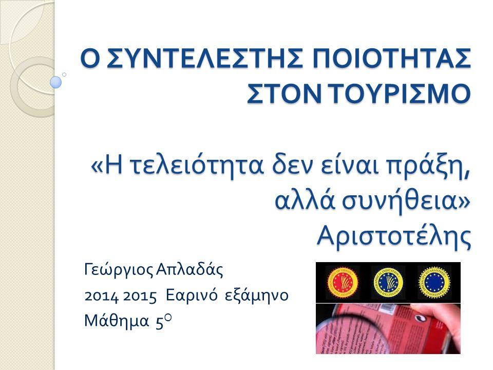 Ο ΣΥΝΤΕΛΕΣΤΗΣ ΠΟΙΟΤΗΤΑΣ ΣΤΟΝ ΤΟΥΡΙΣΜΟ « Η τελειότητα δεν είναι πράξη, αλλά συνήθεια » Αριστοτέλης Γεώργιος Απλαδάς 2014 2015 Εαρινό εξάμηνο Μάθημα 5 Ο