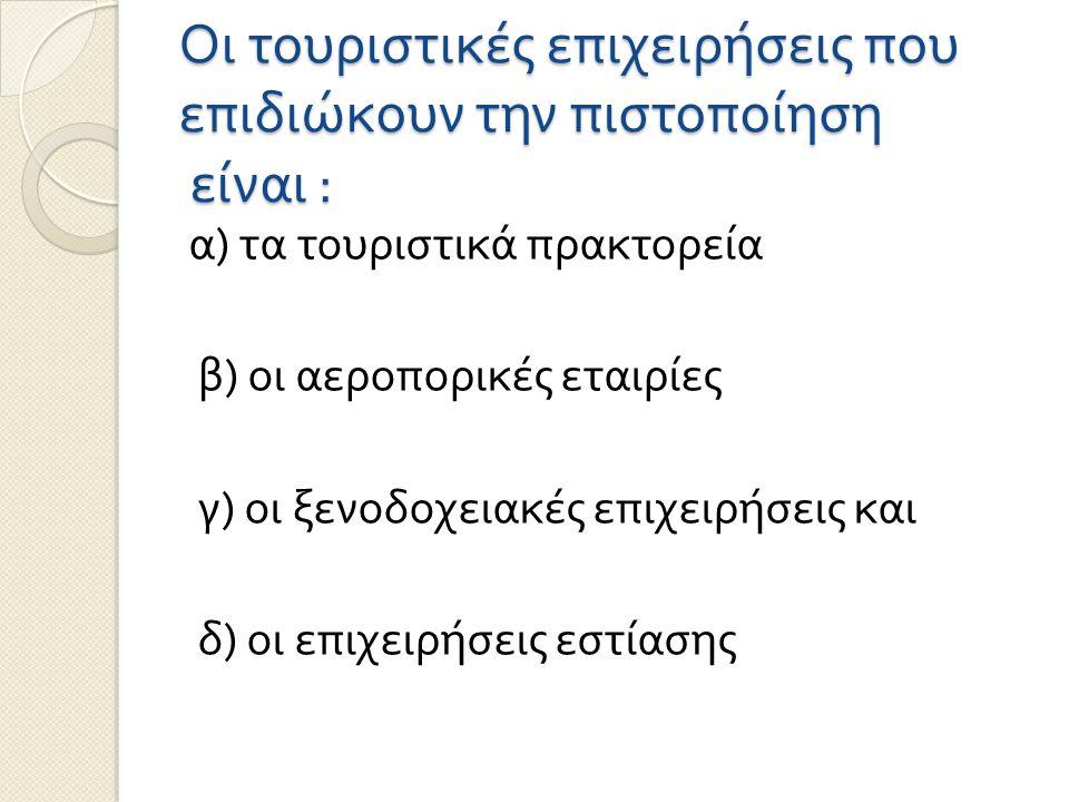 Οι τουριστικές επιχειρήσεις που επιδιώκουν την πιστοποίηση είναι : α ) τα τουριστικά πρακτορεία β ) οι αεροπορικές εταιρίες γ ) οι ξενοδοχειακές επιχειρήσεις και δ ) οι επιχειρήσεις εστίασης