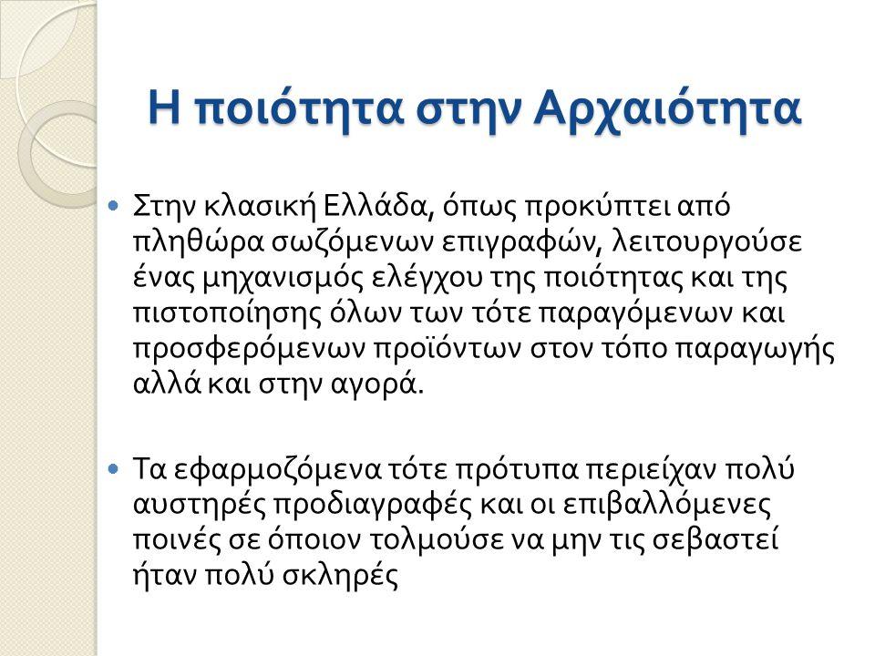Η ποιότητα στην Αρχαιότητα Στην κλασική Ελλάδα, όπως προκύπτει από πληθώρα σωζόμενων επιγραφών, λειτουργούσε ένας μηχανισμός ελέγχου της ποιότητας και της πιστοποίησης όλων των τότε παραγόμενων και προσφερόμενων προϊόντων στον τόπο παραγωγής αλλά και στην αγορά.