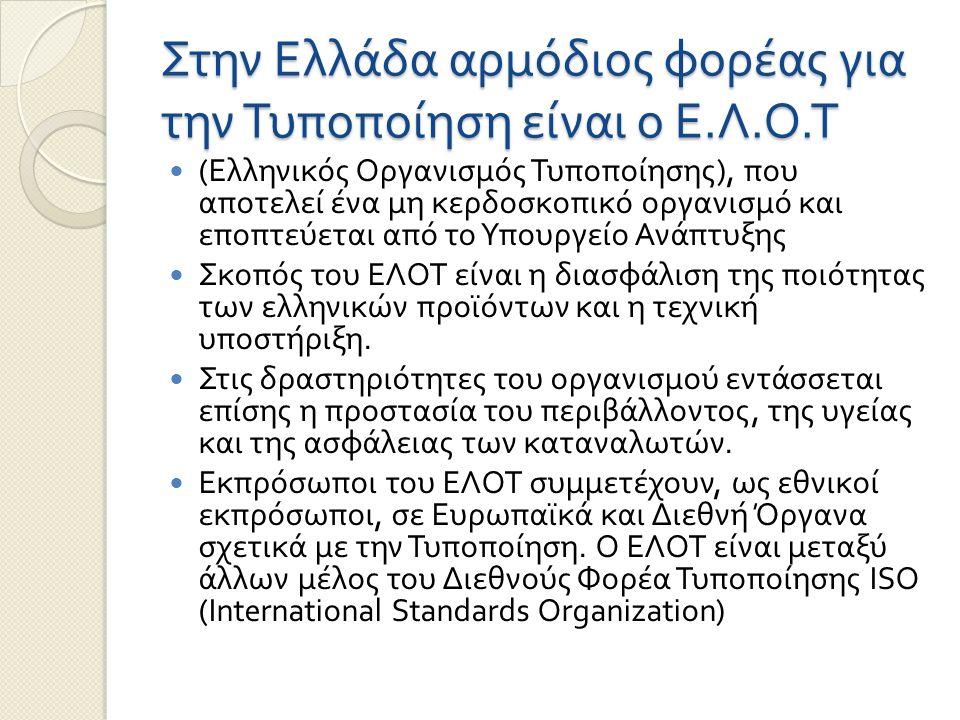 Στην Ελλάδα αρμόδιος φορέας για την Τυποποίηση είναι ο Ε. Λ. Ο. Τ ( Ελληνικός Οργανισμός Τυποποίησης ), που αποτελεί ένα μη κερδοσκοπικό οργανισμό και