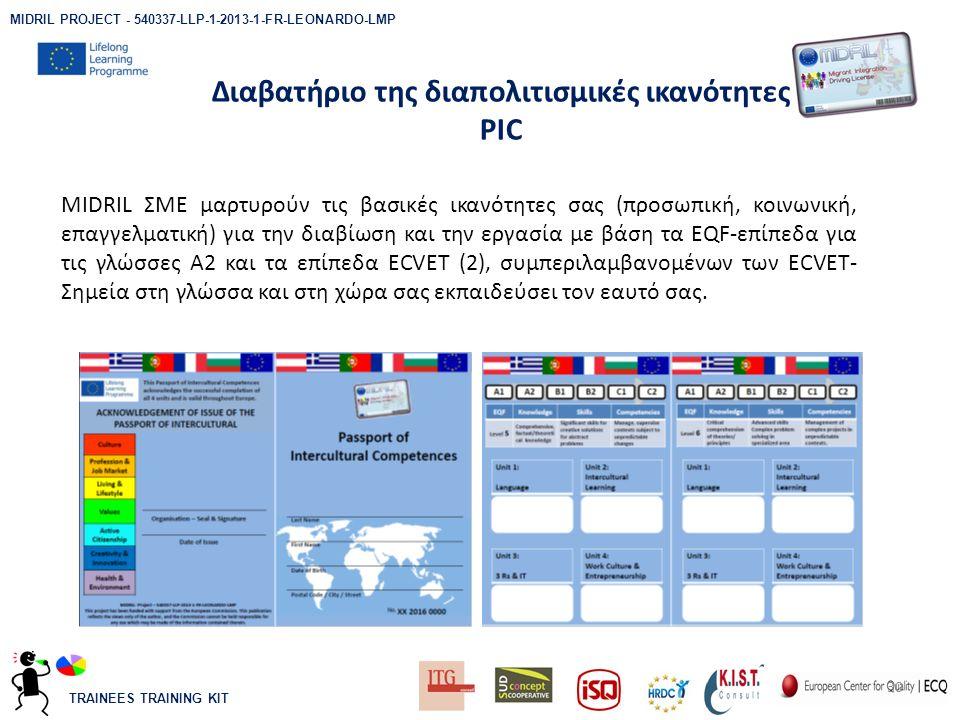 TRAINEES TRAINING KIT Διαβατήριο της διαπολιτισμικές ικανότητες PIC 30 MIDRIL ΣΜΕ μαρτυρούν τις βασικές ικανότητες σας (προσωπική, κοινωνική, επαγγελματική) για την διαβίωση και την εργασία με βάση τα EQF-επίπεδα για τις γλώσσες Α2 και τα επίπεδα ECVET (2), συμπεριλαμβανομένων των ECVET- Σημεία στη γλώσσα και στη χώρα σας εκπαιδεύσει τον εαυτό σας.