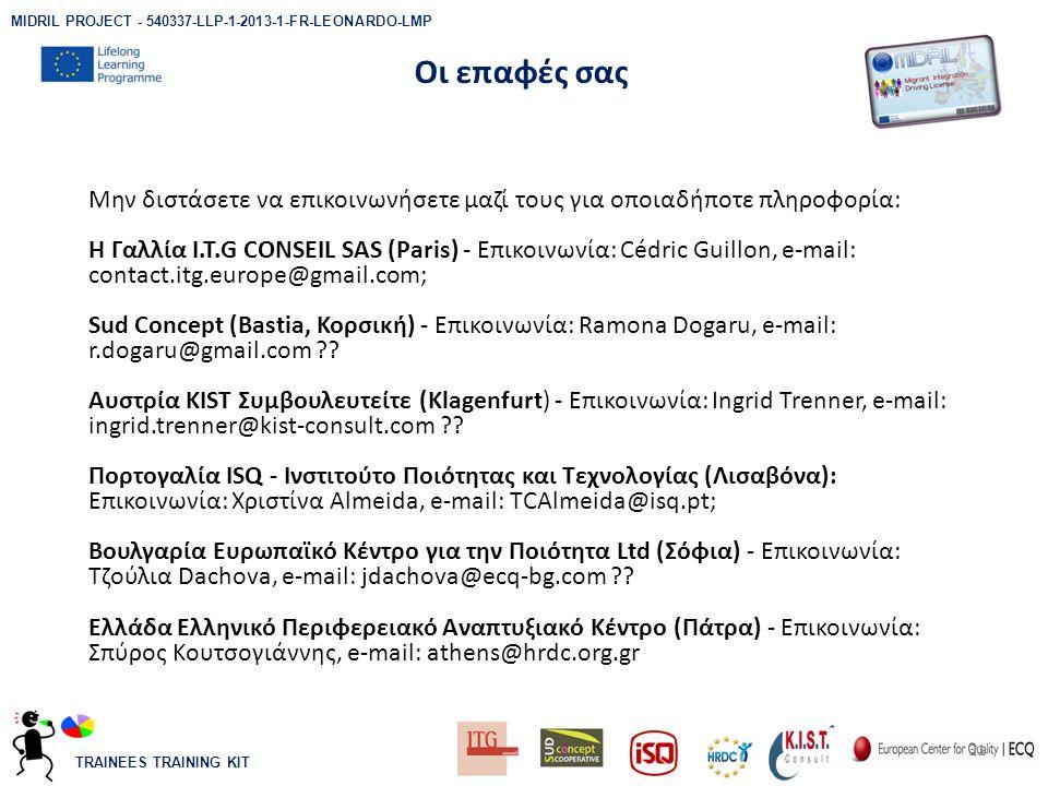 TRAINEES TRAINING KIT Μην διστάσετε να επικοινωνήσετε μαζί τους για οποιαδήποτε πληροφορία: Η Γαλλία I.T.G CONSEIL SAS (Paris) - Επικοινωνία: Cédric Guillon, e-mail: contact.itg.europe@gmail.com; Sud Concept (Bastia, Κορσική) - Επικοινωνία: Ramona Dogaru, e-mail: r.dogaru@gmail.com .