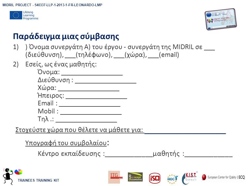TRAINEES TRAINING KIT Παράδειγμα μιας σύμβασης 1)) Όνομα συνεργάτη A) του έργου - συνεργάτη της MIDRIL σε ___ (διεύθυνση), ___(τηλέφωνο), ___(χώρα), ___(email) 2)Εσείς, ως ένας μαθητής: Όνομα: _________________ Διεύθυνση : _________________ Χώρα: _________________ Ήπειρος: _________________ Email : _________________ Mobil : _________________ Τηλ.: _________________ Στοχεύστε χώρα που θέλετε να μάθετε για: _______________ Υπογραφή του συμβολαίου : Κέντρο εκπαίδευσης :_____________μαθητής :_____________ 7 MIDRIL PROJECT - 540337-LLP-1-2013-1-FR-LEONARDO-LMP