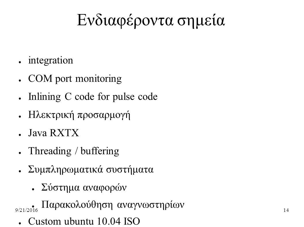 9/21/201614 Ενδιαφέροντα σημεία ● integration ● COM port monitoring ● Inlining C code for pulse code ● Ηλεκτρική προσαρμογή ● Java RXTX ● Τhreading / buffering ● Συμπληρωματικά συστήματα ● Σύστημα αναφορών ● Παρακολούθηση αναγνωστηρίων ● Custom ubuntu 10.04 ISO