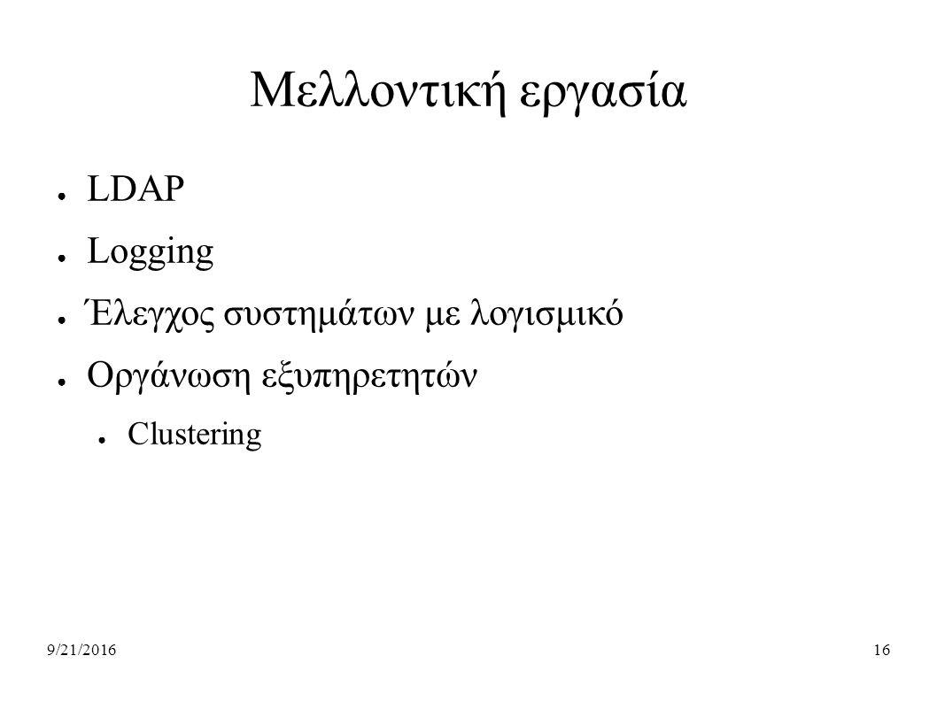 9/21/201616 Μελλοντική εργασία ● LDAP ● Logging ● Έλεγχος συστημάτων με λογισμικό ● Οργάνωση εξυπηρετητών ● Clustering