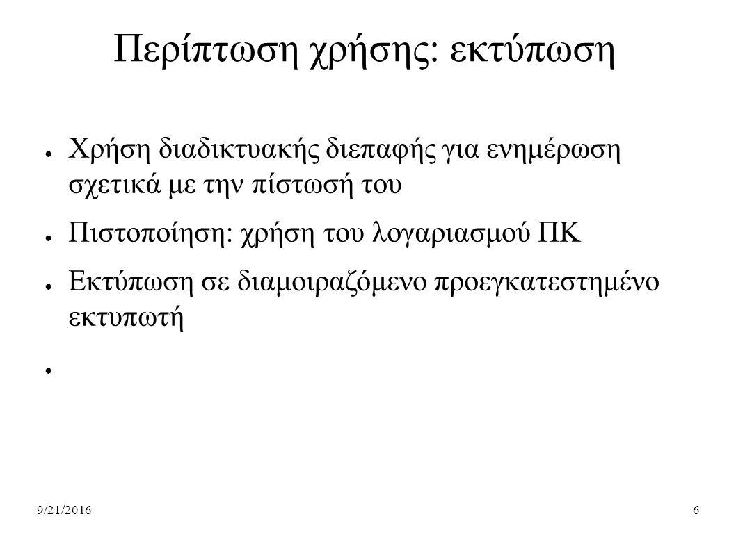 9/21/20166 Περίπτωση χρήσης: εκτύπωση ● Χρήση διαδικτυακής διεπαφής για ενημέρωση σχετικά με την πίστωσή του ● Πιστοποίηση: χρήση του λογαριασμού ΠΚ ● Εκτύπωση σε διαμοιραζόμενο προεγκατεστημένο εκτυπωτή ●