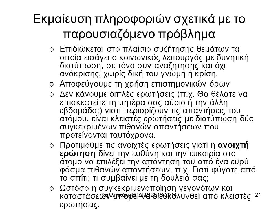 Καλλινικάκη Θ, ΔΠΘ2013-201421 Εκμαίευση πληροφοριών σχετικά με το παρουσιαζόμενο πρόβλημα oΕπιδιώκεται στο πλαίσιο συζήτησης θεμάτων τα οποία εισάγει ο κοινωνικός λειτουργός με δυνητική διατύπωση, σε τόνο συν-αναζήτησης και όχι ανάκρισης, χωρίς δική του γνώμη ή κρίση.
