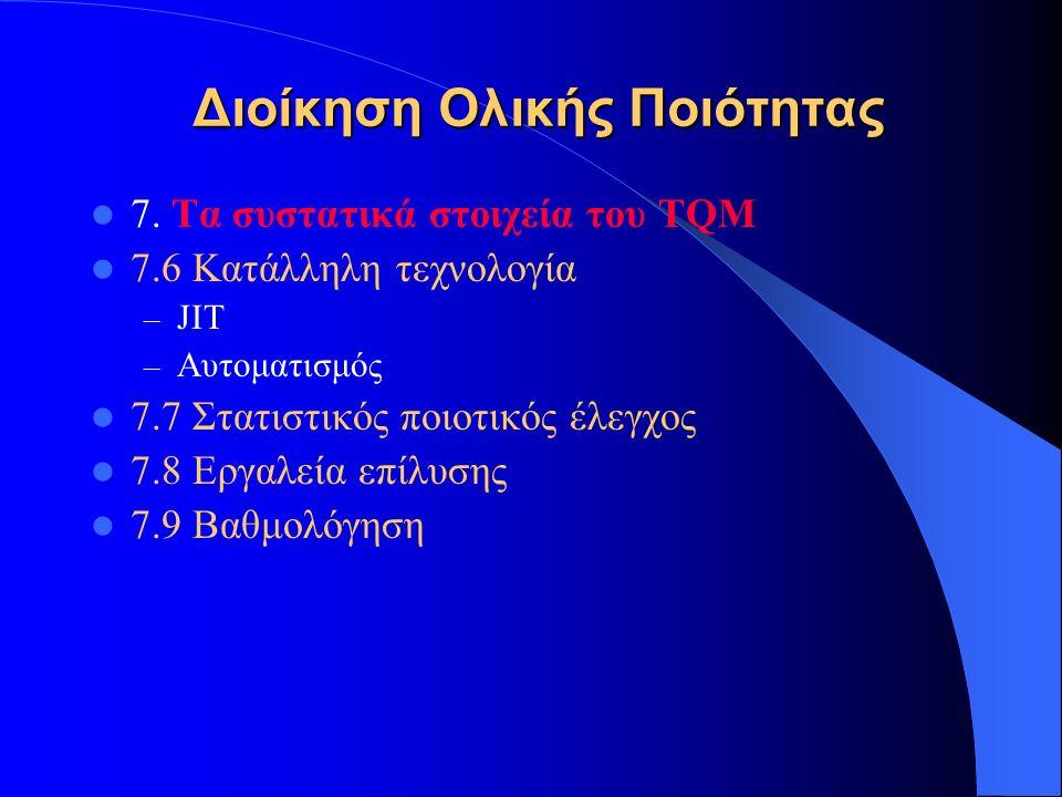 Διοίκηση Ολικής Ποιότητας 7. Τα συστατικά στοιχεία του TQM 7.6 Κατάλληλη τεχνολογία – JIT – Αυτοματισμός 7.7 Στατιστικός ποιοτικός έλεγχος 7.8 Εργαλεί