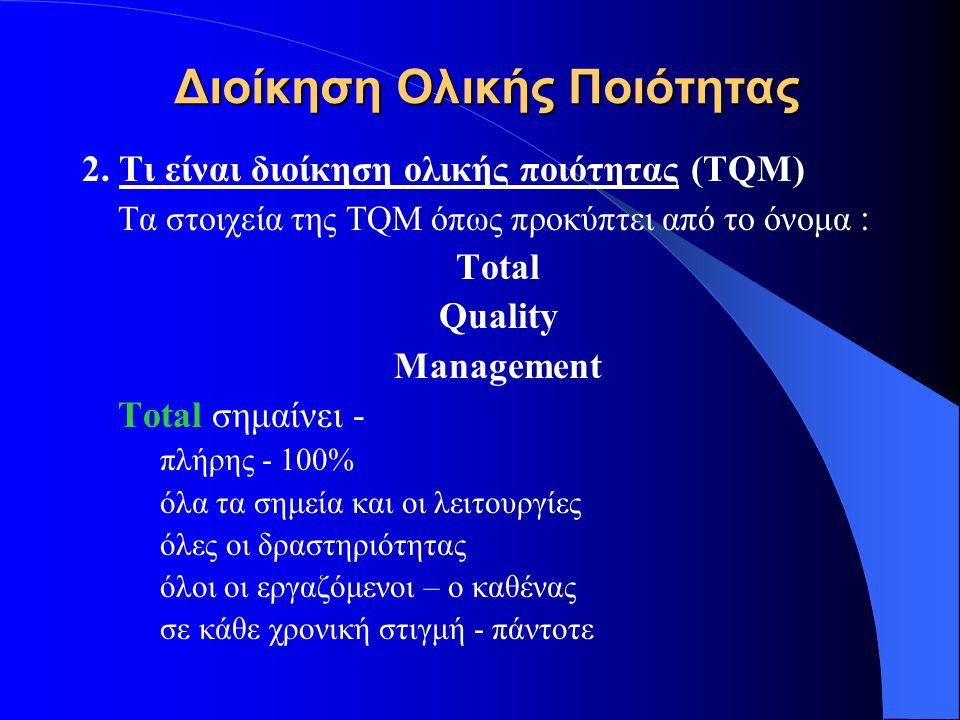Διοίκηση Ολικής Ποιότητας 2. Τι είναι διοίκηση ολικής ποιότητας (TQM) Τα στοιχεία της TQM όπως προκύπτει από το όνομα : Total Quality Management Total