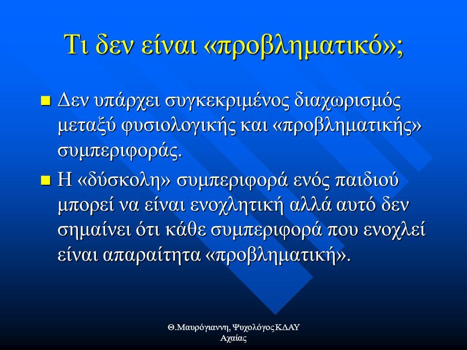 Θ.Μαυρόγιαννη, Ψυχολόγος ΚΔΑΥ Αχαίας Τι δεν είναι «προβληματικό»; Δεν υπάρχει συγκεκριμένος διαχωρισμός μεταξύ φυσιολογικής και «προβληματικής» συμπεριφοράς.