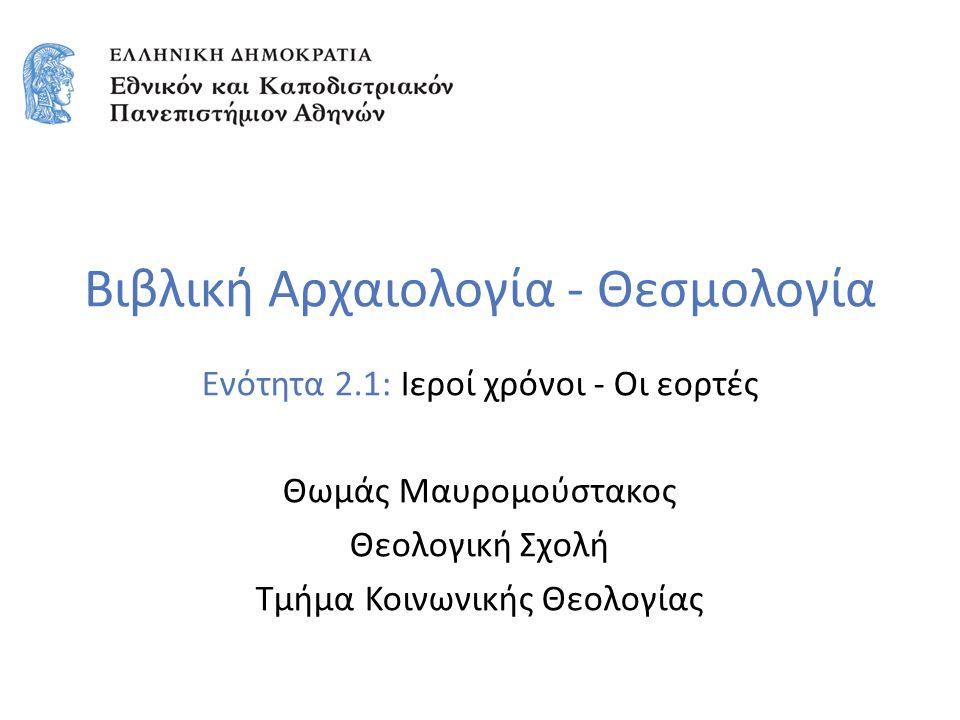 Βιβλική Αρχαιολογία - Θεσμολογία Ενότητα 2.1: Ιεροί χρόνοι - Οι εορτές Θωμάς Μαυρομούστακος Θεολογική Σχολή Τμήμα Κοινωνικής Θεολογίας