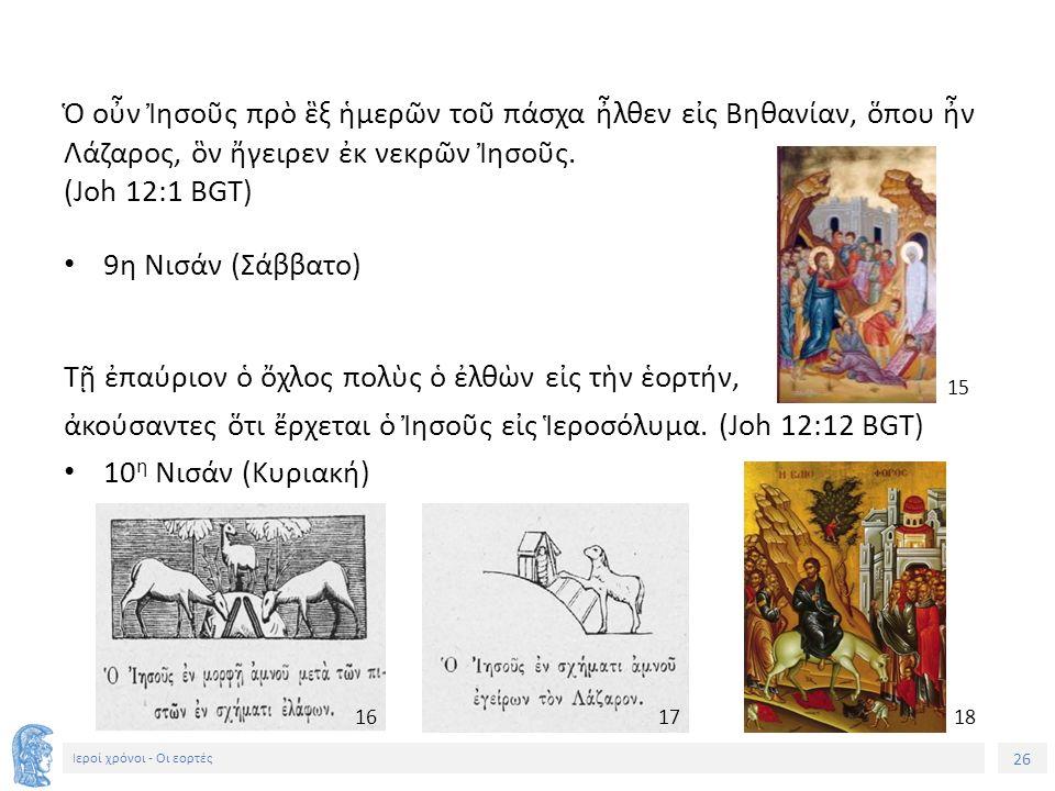 26 Ιεροί χρόνοι - Οι εορτές Ὁ οὖν Ἰησοῦς πρὸ ἓξ ἡμερῶν τοῦ πάσχα ἦλθεν εἰς Βηθανίαν, ὅπου ἦν Λάζαρος, ὃν ἤγειρεν ἐκ νεκρῶν Ἰησοῦς.
