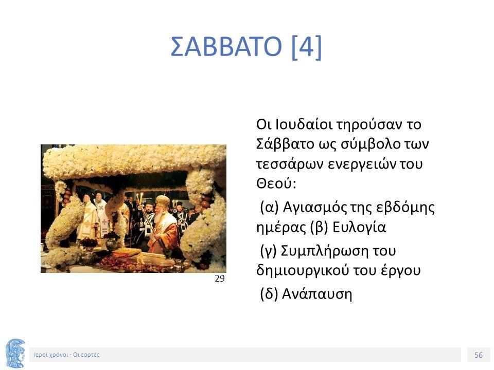 56 Ιεροί χρόνοι - Οι εορτές Οι Ιουδαίοι τηρούσαν το Σάββατο ως σύμβολο των τεσσάρων ενεργειών του Θεού: (α) Αγιασμός της εβδόμης ημέρας (β) Ευλογία (γ) Συμπλήρωση του δημιουργικού του έργου (δ) Ανάπαυση 2929 ΣΑΒΒΑΤΟ [4]