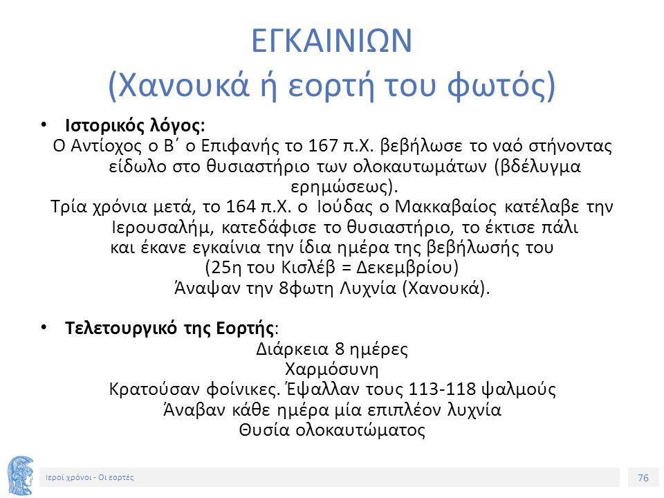 76 Ιεροί χρόνοι - Οι εορτές ΕΓΚΑΙΝΙΩΝ (Χανουκά ή εορτή του φωτός) Ιστορικός λόγος: Ο Αντίοχος ο Β΄ ο Επιφανής το 167 π.Χ.