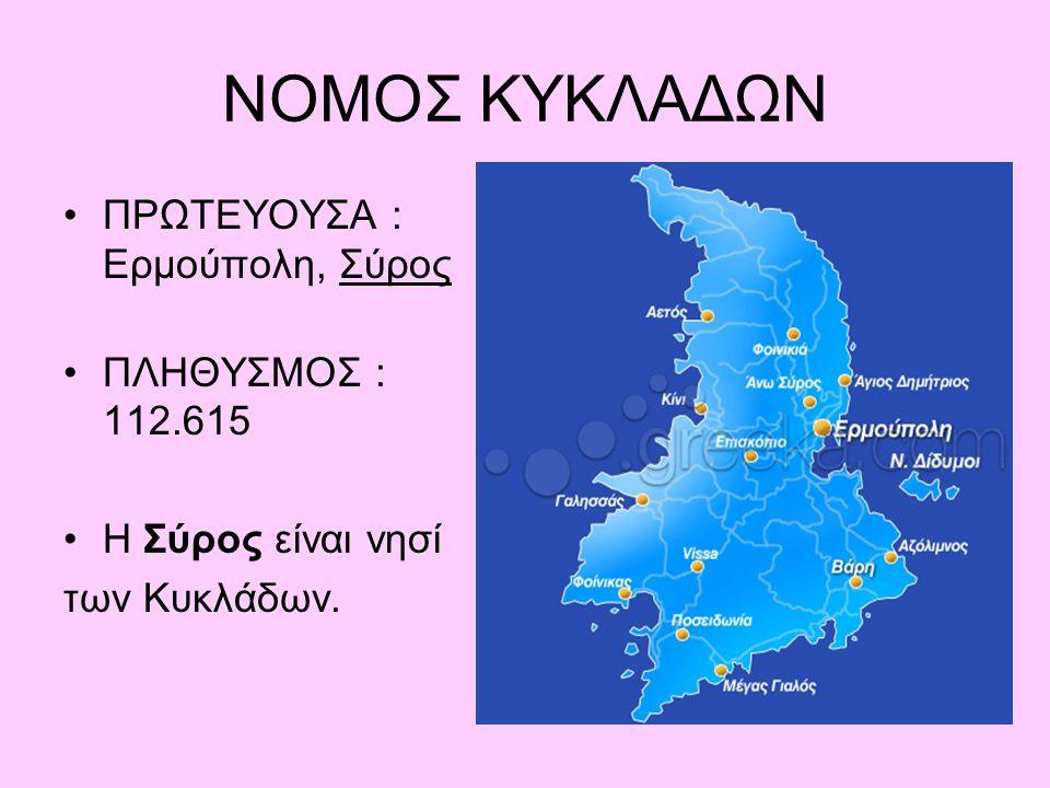 ΝΟΜΟΣ ΚΥΚΛΑΔΩΝ ΠΡΩΤΕΥΟΥΣΑ : Ερμούπολη, Σύρος ΠΛΗΘΥΣΜΟΣ : 112.615 Η Σύρος είναι νησί των Κυκλάδων.