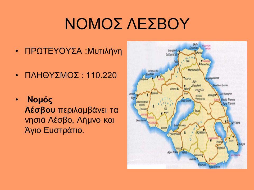 ΝΟΜΟΣ ΛΕΣΒΟΥ ΠΡΩΤΕΥΟΥΣΑ :Μυτιλήνη ΠΛΗΘΥΣΜΟΣ : 110.220 Νομός Λέσβου περιλαμβάνει τα νησιά Λέσβο, Λήμνο και Άγιο Ευστράτιο.