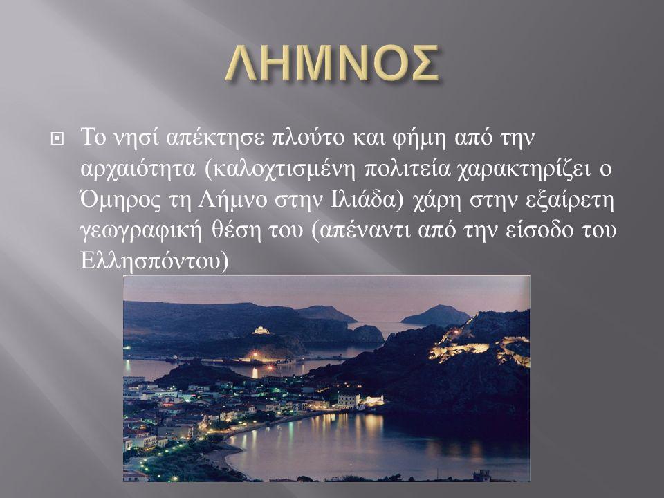  Το νησί απέκτησε πλούτο και φήμη από την αρχαιότητα ( καλοχτισμένη πολιτεία χαρακτηρίζει ο Όμηρος τη Λήμνο στην Ιλιάδα ) χάρη στην εξαίρετη γεωγραφική θέση του ( απέναντι από την είσοδο του Ελλησπόντου )