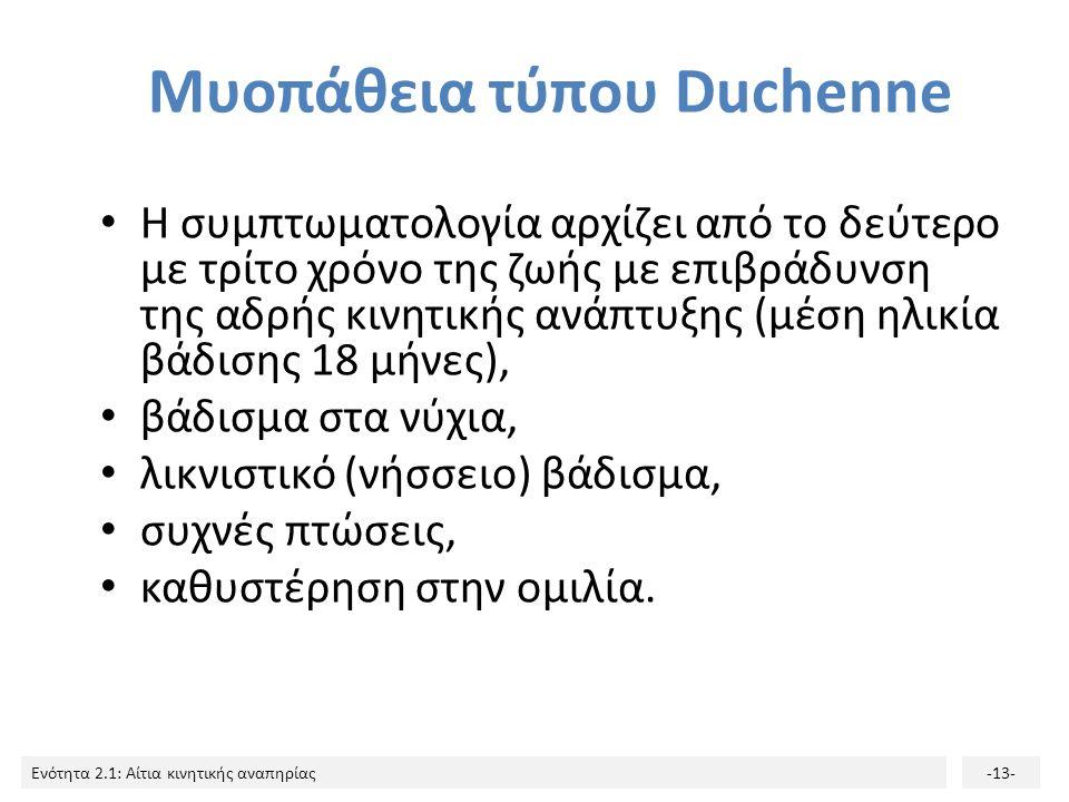 Ενότητα 2.1: Αίτια κινητικής αναπηρίας-13- Μυοπάθεια τύπου Duchenne H συμπτωματολογία αρχίζει από το δεύτερο με τρίτο χρόνο της ζωής με επιβράδυνση της αδρής κινητικής ανάπτυξης (μέση ηλικία βάδισης 18 μήνες), βάδισμα στα νύχια, λικνιστικό (νήσσειο) βάδισμα, συχνές πτώσεις, καθυστέρηση στην ομιλία.