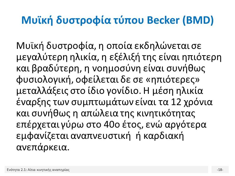 Ενότητα 2.1: Αίτια κινητικής αναπηρίας-18- Μυϊκή δυστροφία τύπου Becker (BMD) Μυϊκή δυστροφία, η οποία εκδηλώνεται σε μεγαλύτερη ηλικία, η εξέλιξή της είναι ηπιότερη και βραδύτερη, η νοημοσύνη είναι συνήθως φυσιολογική, οφείλεται δε σε «ηπιότερες» μεταλλάξεις στο ίδιο γονίδιο.