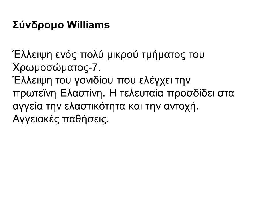 Σύνδρομο Williams Έλλειψη ενός πολύ μικρού τμήματος του Χρωμοσώματος-7. Έλλειψη του γονιδίου που ελέγχει την πρωτεϊνη Ελαστίνη. Η τελευταία προσδίδει