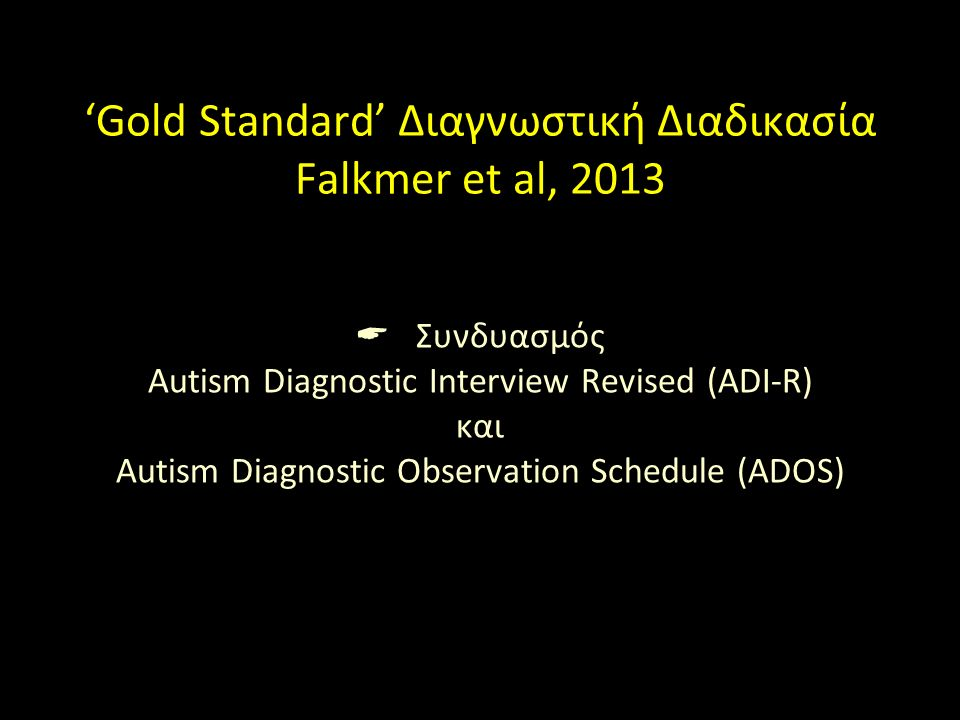 'Gold Standard' Διαγνωστική Διαδικασία Falkmer et al, 2013  Συνδυασμός Autism Diagnostic Interview Revised (ADI-R) και Autism Diagnostic Observation Schedule (ADOS)