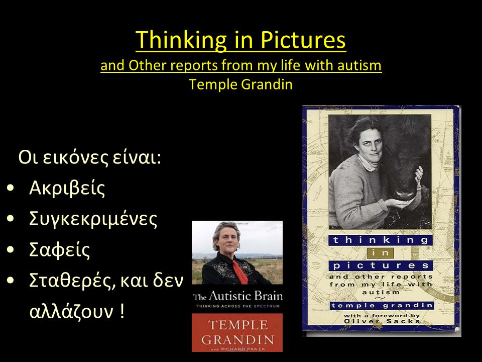Thinking in Pictures and Other reports from my life with autism Temple Grandin Οι εικόνες είναι: Ακριβείς Συγκεκριμένες Σαφείς Σταθερές, και δεν αλλάζουν !