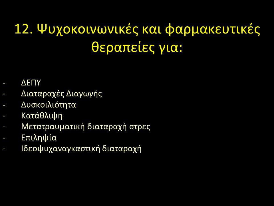 12. Ψυχοκοινωνικές και φαρμακευτικές θεραπείες για: -ΔΕΠΥ -Διαταραχές Διαγωγής -Δυσκοιλιότητα -Κατάθλιψη -Μετατραυματική διαταραχή στρες -Επιληψία -Ιδ