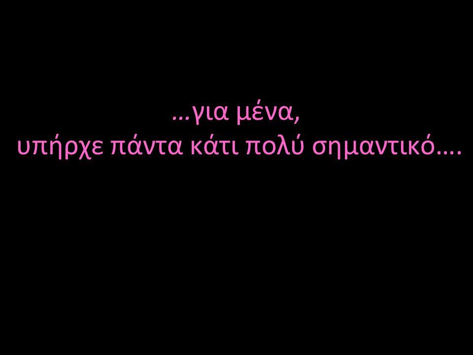 …για μένα, υπήρχε πάντα κάτι πολύ σημαντικό….
