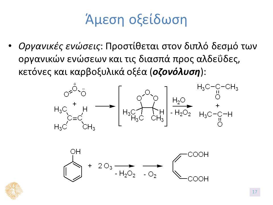 Άμεση οξείδωση Οργανικές ενώσεις: Προστίθεται στον διπλό δεσμό των οργανικών ενώσεων και τις διασπά προς αλδεΰδες, κετόνες και καρβοξυλικά οξέα (οζονόλυση): 17